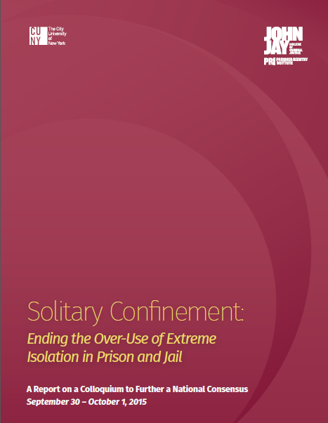 Solitary Confinement: Ending the Over-Use of Extreme Isolation in Prison and Jail | A Report on a Colloquium to Further a National Consensus